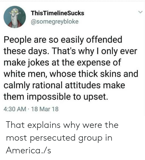 America, Jokes, and White: ThisTimelineSucks  @somegreybloke  People are so easily offended  these days. That's why I only ever  make jokes at the expense of  white men, whose thick skins and  calmly rational attitudes make  them impossible to upset.  4:30 AM 18 Mar 18 That explains why were the most persecuted group in America./s