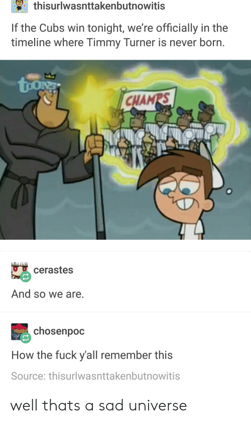 Timmy Turner, Tumblr, and Cubs: thisurlwasnttakenbutnowitis  If the Cubs win tonight, we're officially in the  timeline where Timmy Turner is never born.  tong  CHAMPS  cerastes  And so we are.  chosenpoc  How the fuck y'all remember this  Source: thisurlwasnttakenbutnowitis well thats a sad universe