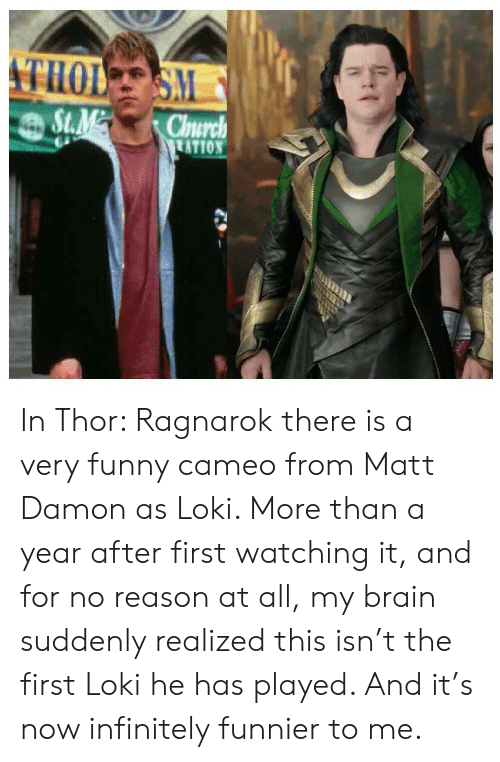 cameo: THOL SM  St.M  Church  TATION In Thor: Ragnarok there is a very funny cameo from Matt Damon as Loki. More than a year after first watching it, and for no reason at all, my brain suddenly realized this isn't the first Loki he has played. And it's now infinitely funnier to me.