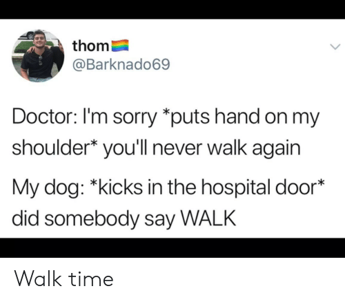Doctor, Sorry, and Hospital: thom  @Barknado69  Doctor: l'm sorry *puts hand on my  shoulder* you'll never walk again  My dog: *kicks in the hospital door*  did somebody say WALK Walk time