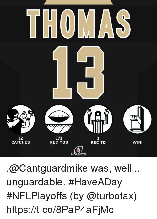 turbotax: THOMAS  13  12  CATCHES  REC YDS  REC TD  WIN!  DIVISIONAL .@Cantguardmike was, well... unguardable. #HaveADay #NFLPlayoffs  (by @turbotax) https://t.co/8PaP4aFjMc
