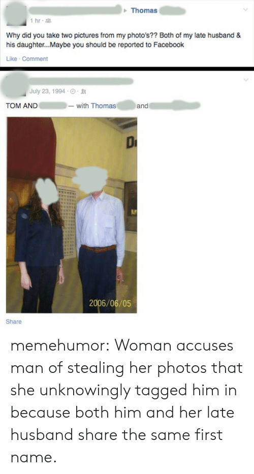 My Photos: Thomas  1hr  Why did you take two pictures from my photo's?? Both of my late husband &  his daughter..Maybe you should be reported to Facebook  Like Comment  July 23, 1994-0 .  TOM AND-with Thomas  and  2006/06/05  Share memehumor:  Woman accuses man of stealing her photos that she unknowingly tagged him in because both him and her late husband share the same first name.