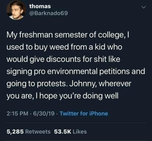 Iphone 5: thomas  @Barknado69  My freshman semester of college, I  used to buy weed from a kid who  would give discounts for shit like  signing pro environmental petitions and  going to protests. Johnny, wherever  you are, I hope you're doing well  2:15 PM 6/30/19 · Twitter for iPhone  5,285 Retweets 53.5K Likes