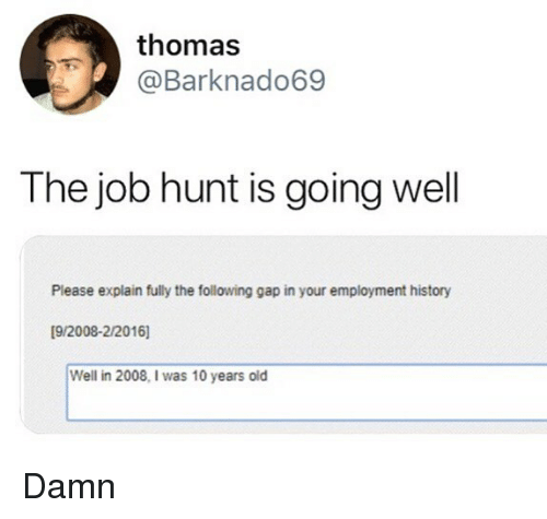 Memes, History, and The Following: thomas  Barknado69  The job hunt is going well  Please explain fully the following gap in your employment history  [9/2008-2/2016]  Well in 2008, I was 10 years old Damn