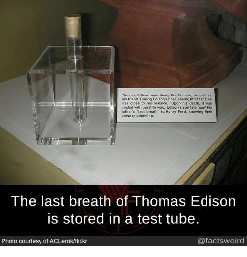"Henry Ford: Thomas Edison was Henry Ford's hero, as well as  his friend. During Edison's final  ness, this test tube  was close  o his bedside. Upon his death, it was  sealed with paraffin wax. Edison's son later sent his  father's last breath"" to Henry Ford, knowing their  close relationship.  The last breath of Thomas Edison  is stored in a test tube.  @facts weird  Photo courtesy of ACLerok/flickr"