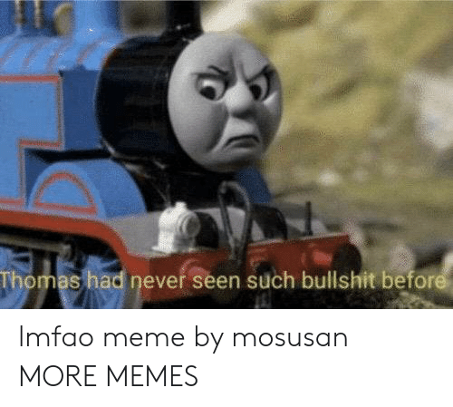 Lmfao: Thomas had never seen such bullshit before lmfao meme by mosusan MORE MEMES
