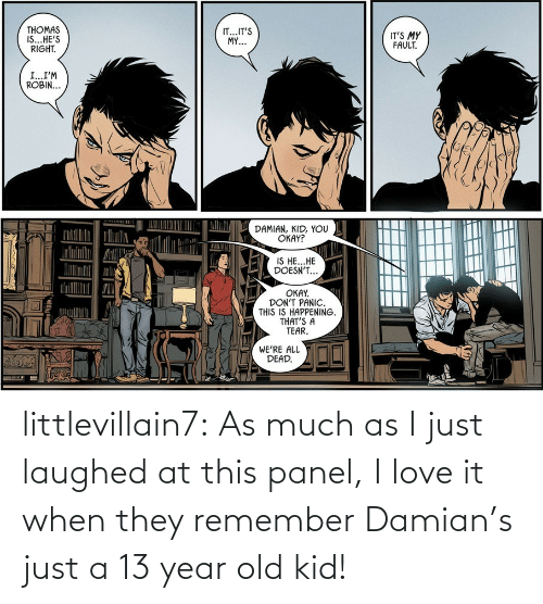 fault: THOMAS  IS...HE'S  RIGHT.  IT...IT'S  MY...  IT'S MY  FAULT.  I...I'M  ROBIN...  DAMIAN, KID, YOU  OKAY?  IS HE...HE  DOESN'T...  OKAY.  DON'T PANIC.  THIS IS HAPPENING.  THAT'S A  TEAR.  WE'RE ALL  DEAD. littlevillain7: As much as I just laughed at this panel, I love it when they remember Damian's just a 13 year old kid!