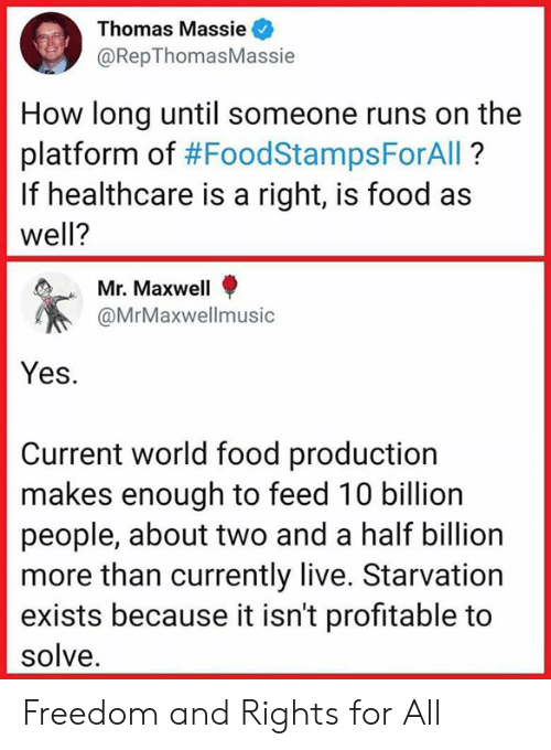 maxwell: Thomas Massie  @RepThomasMassie  How long until someone runs on the  platform of #FoodStampsForAll ?  If healthcare is a right, is food as  well?  Mr. Maxwell  @MrMaxwellmusic  Yes.  Current world food production  makes enough to feed 10 billion  people, about two and a half billion  more than currently live. Starvation  exists because it isn't profitable to  solve. Freedom and Rights for All