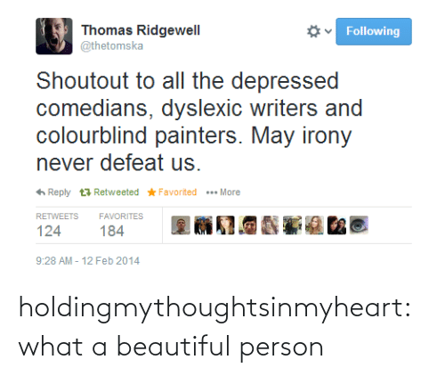 Colourblind: Thomas Ridgewell  @thetomska  Following  Shoutout to all the depressed  comedians, dyslexic writers and  colourblind painters. May irony  never defeat us.  6 Reply t7 Retweeted * Favorited  .. More  RETWEETS  FAVORITES  124  184  9:28 AM - 12 Feb 2014 holdingmythoughtsinmyheart:  what a beautiful person