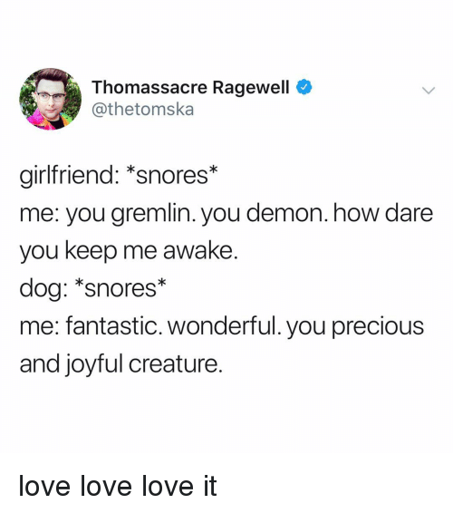 Joyful: Thomassacre Ragewell  @thetomska  girlfriend: *snores*  me: you gremlin. you demon. how dare  you keep me awake.  dog: *snores*  me: fantastic. wonderful. you precious  and joyful creature. love love love it