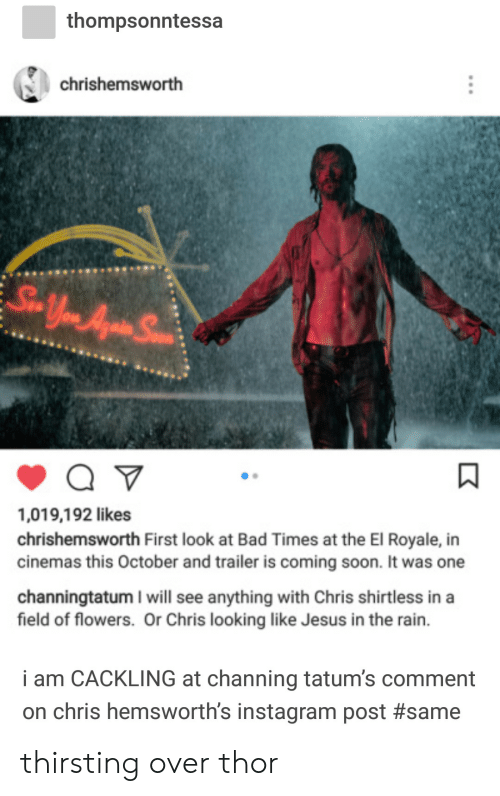 channing: thompsonntessa  chrishemsworth  ,019,192 likes  chrishemsworth First look at Bad Times at the El Royale, in  cinemas this October and trailer is coming soon. It was one  channingtatum I will see anything with Chris shirtless in a  field of flowers. Or Chris looking like Jesus in the rain.  i am CACKLING at channing tatum's comment  on chris hemsworth's instagram post thirsting over thor