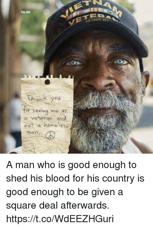 Bloods, Homeless, and Memes: Thonk you  er Seeing me os  seeing me o  a veteran ond  not a homeless A man who is good enough to shed his blood for his country is good enough to be given a square deal afterwards. https://t.co/WdEEZHGuri