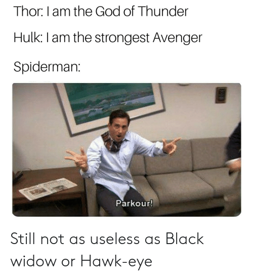 God, Hulk, and Black Widow: Thor I am the God of Thunder  Hulk: I am the strongest Avenger  Spiderman:  Parkour Still not as useless as Black widow or Hawk-eye