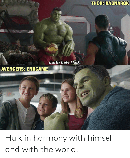 Dank, Hulk, and Avengers: THOR: RAGNAROK  Earth hate Hulk  AVENGERS: ENDGAME Hulk in harmony with himself and with the world.