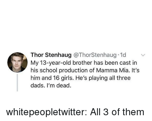 Girls, School, and Tumblr: Thor Stenhaug @ThorStenhaug 1d  My 13-year-old brother has been cast in  his school production of Mamma Mia. It's  him and 16 girls. He's playing all three  dads. I'm dead. whitepeopletwitter:  All 3 of them