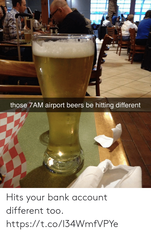 Funny, Bank, and Account: those 7AM airport beers be hitting different Hits your bank account different too. https://t.co/I34WmfVPYe