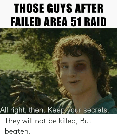Area 51, Raid, and Secrets: THOSE GUYS AFTER  FAILED AREA 51 RAID  All right, then. Keep your secrets. They will not be killed, But beaten.