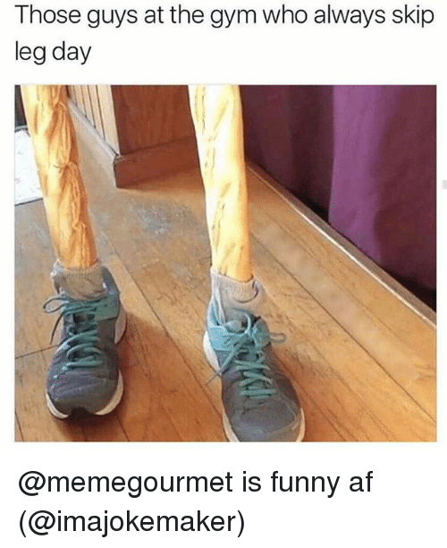 Legs Day: Those guys at the gym who always skip  leg day @memegourmet is funny af (@imajokemaker)