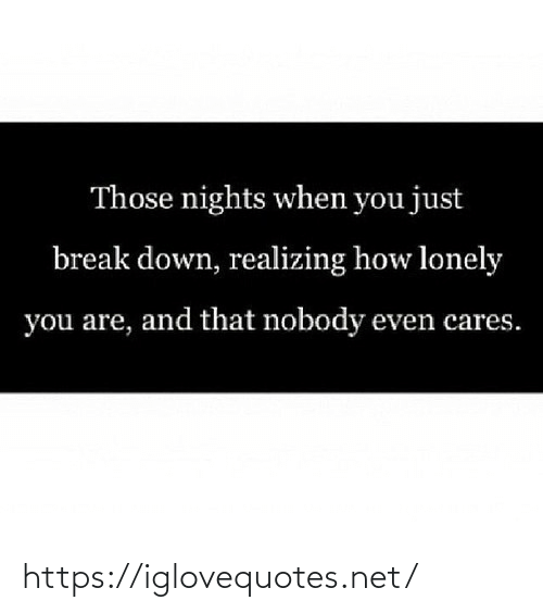 Cares: Those nights when you just  break down, realizing how lonely  you are, and that nobody even cares. https://iglovequotes.net/