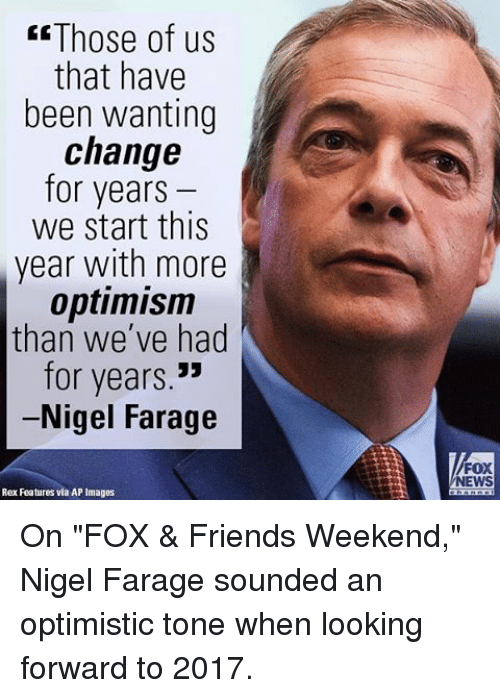 """optimal: Those of us  that have  been wanting  change  for years  we start this  year with more  optimism  than we've had  for years  Nigel Farage  Rex Features via AP Images  FOX  NEWS On """"FOX & Friends Weekend,"""" Nigel Farage sounded an optimistic tone when looking forward to 2017."""