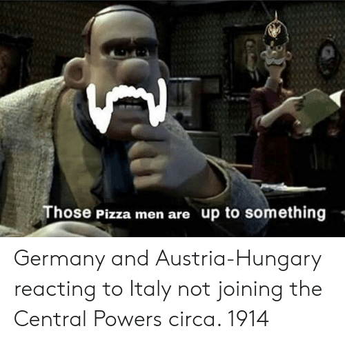 Pizza, Germany, and Austria: Those Pizza men are up to something - Germany and Austria-Hungary reacting to Italy not joining the Central Powers circa. 1914