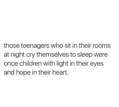 Children, Heart, and Hope: those teenagers who sit in their rooms  at night cry themselves to sleep were  once children with light in their eyes  and hope in their heart.