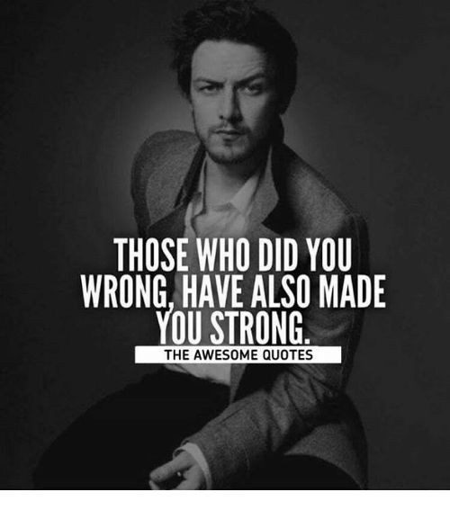 awesome quotes: THOSE WHO DID YOU  WRONG, HAVE ALSO MADE  YOU STRONG  THE AWESOME QUOTES
