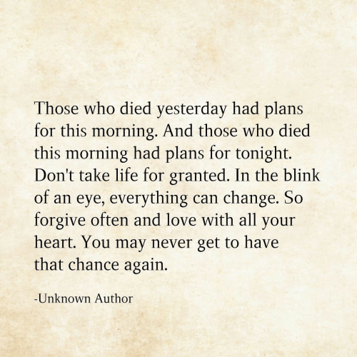 Life, Love, and Heart: Those who died yesterday had plans  for this morning. And those who died  this morning had plans for tonight.  Don't take life for granted. In the blink  of an eye, everything  forgive often and love with all your  can change. So  heart. You may never get to have  that chance again.  -Unknown Author