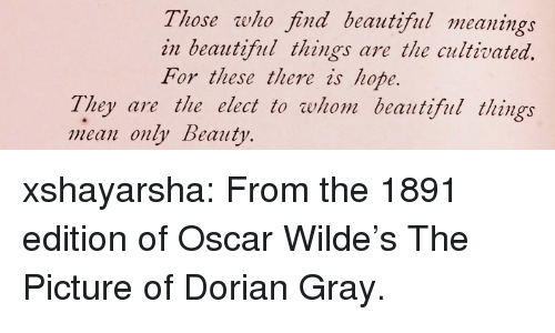 To Whom: Those who find beautiful meanings  in beautiful things are the cultivated.  For these there is hope.  They are the elect to whom beautiful things  mean only Beauty. xshayarsha:  From the 1891 edition of Oscar Wilde's The Picture of Dorian Gray.