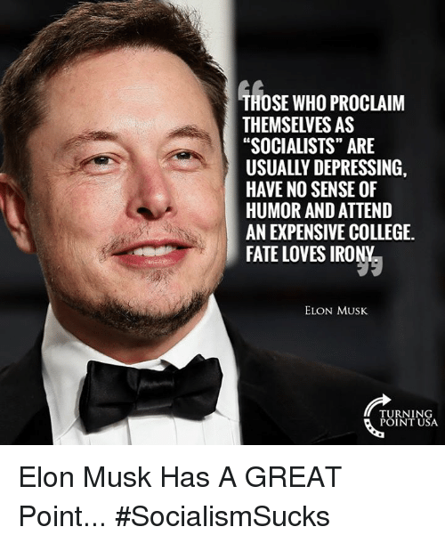 """College, Memes, and Irony: THOSE WHO PROCLAIM  THEMSELVES AS  """"SOCIALISTS"""" ARE  USUALLY DEPRESSING,  HAVE NO SENSE OF  HUMOR AND ATTEND  AN EXPENSIVE COLLEGE  FATE LOVES IRONY  ELON MUSK  TURNING  POINT USA Elon Musk Has A GREAT Point... #SocialismSucks"""