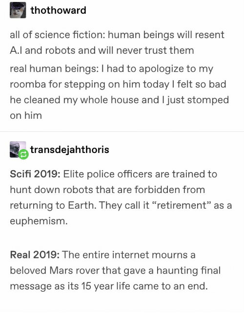 """Bad, Internet, and Life: thothoward  all of science fiction: human beings will resent  A.l and robots and will never trust them  real human beings: I had to apologize to my  roomba for stepping on him today l felt so bad  he cleaned my whole house and I just stomped  on him  transdejahthoris  Scifi 2019: Elite police officers are trained to  hunt down robots that are forbidden from  returning to Earth. They call it """"retirement"""" as a  euphemism.  Real 2019: The entire internet mourns a  beloved Mars rover that gave a haunting inal  message as its 15 year life came to an end"""