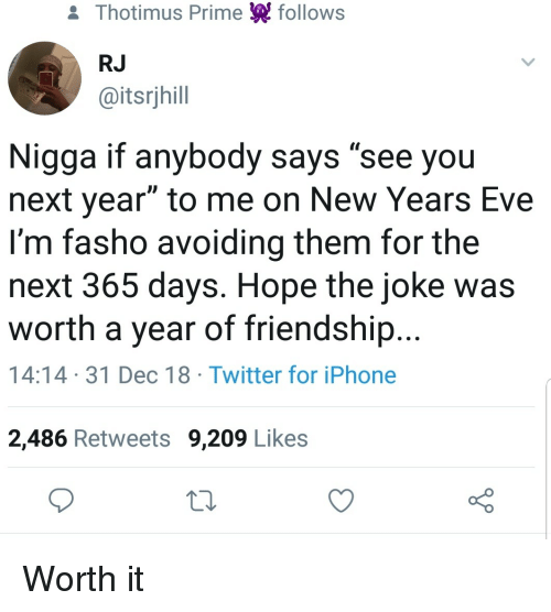 "Iphone, Twitter, and Friendship: & Thotimus Prime follows  RJ  @itsrjhill  Nigga if anybody says ""see you  next year"" to me on New Years Eve  I'm fasho avoiding them for the  next 365 days. Hope the joke was  worth a year of friendship...  14:14 31 Dec 18 Twitter for iPhone  2,486 Retweets 9,209 Likes Worth it"