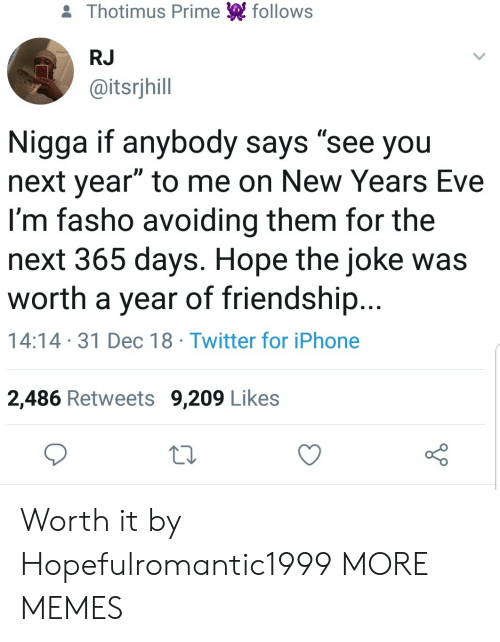 "new years eve: & Thotimus Prime follows  RJ  @itsrjhill  Nigga if anybody says ""see you  next year"" to me on New Years Eve  I'm fasho avoiding them for the  next 365 days. Hope the joke was  worth a year of friendship...  14:14 31 Dec 18 Twitter for iPhone  2,486 Retweets 9,209 Likes Worth it by Hopefulromantic1999 MORE MEMES"
