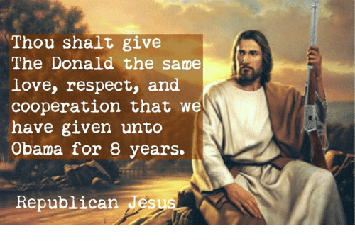 The Donald: Thou shalt give  The Donald the same  love, respect, and  cooperation that we  have given unto  Obama for 8 years.  Republican Jes