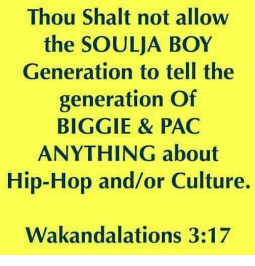 pac: Thou Shalt not allow  the SOULJA BOY  Generation to tell the  generation Of  BIGGIE & PAC  ANYTHING about  Hip-Hop and/or Culture.  Wakandalations 3:17