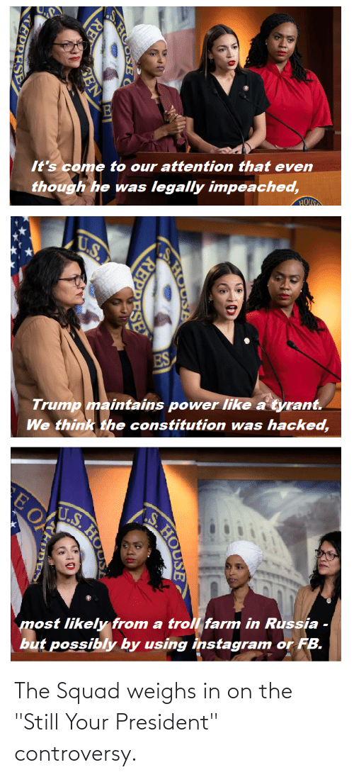 """hous: though he was legally impeached,  HOUS  It's come to our attention that even  U.S.  ES  Trump maintains power like a tyrant.  We think the constitution was hacked,  U.S.  most likely from a troll farm in Russia -  but possibly by using instagram or FB.  HOUSA  REPPESE  RE  HOU  EPRESE The Squad weighs in on the """"Still Your President"""" controversy."""