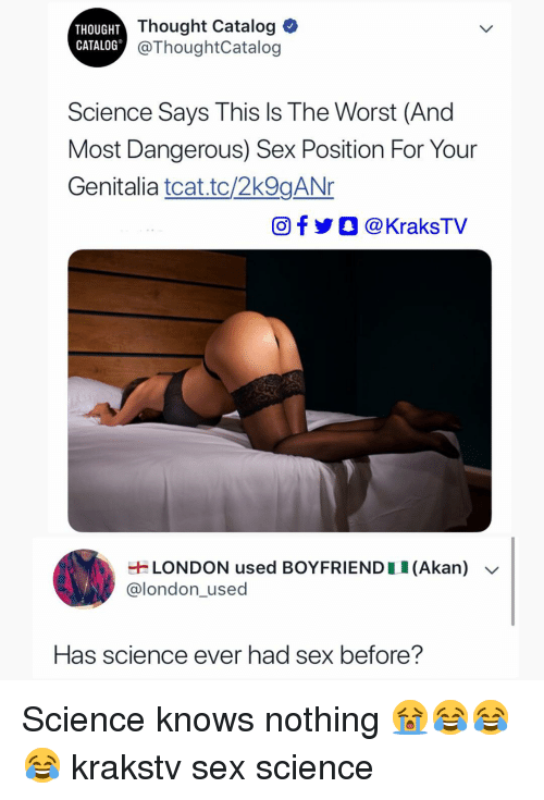 This Is The Worst: THOUGHT  CATALOG  Thought Catalog  @ThoughtCatalog  Science Says This Is The Worst (And  Most Dangerous) Sex Position For Your  Genitalia tcat.tc/2k9gANr  Of @KraksTV  LONDON used BOYFRIEND 1 1 (Akan)  @london_used  Has science ever had sex before? Science knows nothing 😭😂😂😂 krakstv sex science
