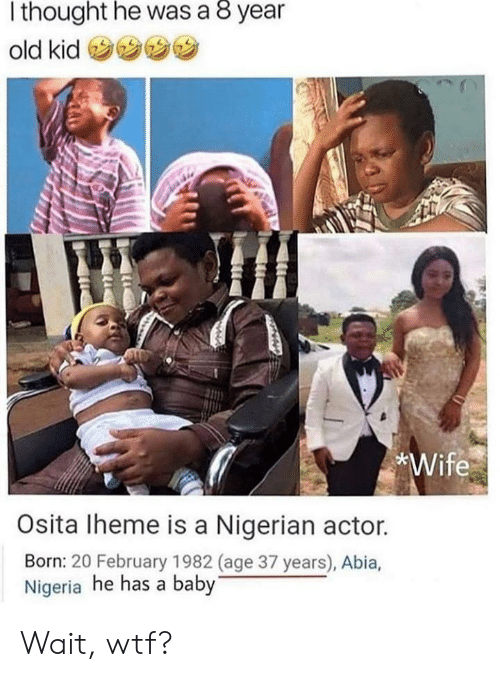 february: thought he was a 8 year  old kid  *Wife  Osita Iheme is a Nigerian actor.  Born: 20 February 1982 (age 37 years), Abia,  Nigeria he has a baby Wait, wtf?