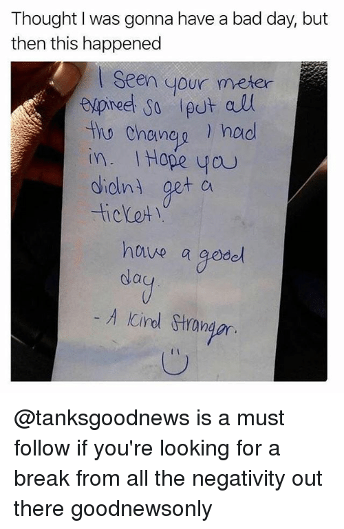 Seens: Thought I was gonna have a bad day, but  then this happened  Seen your meter  tho Chaneg hod  in. Hope you  dielni get cu  Cin  hnve a gode  A Cirl Stron  Ic @tanksgoodnews is a must follow if you're looking for a break from all the negativity out there goodnewsonly