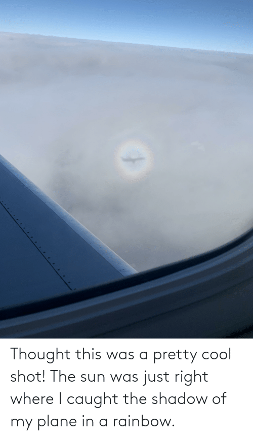 Cool, Rainbow, and The Shadow: Thought this was a pretty cool shot! The sun was just right where I caught the shadow of my plane in a rainbow.