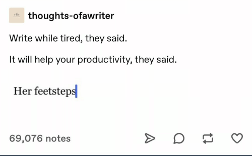 productivity: thoughts-ofawriter  Write while tired, they said.  It will help your productivity, they said.  Her feetsteps  69,076 notes