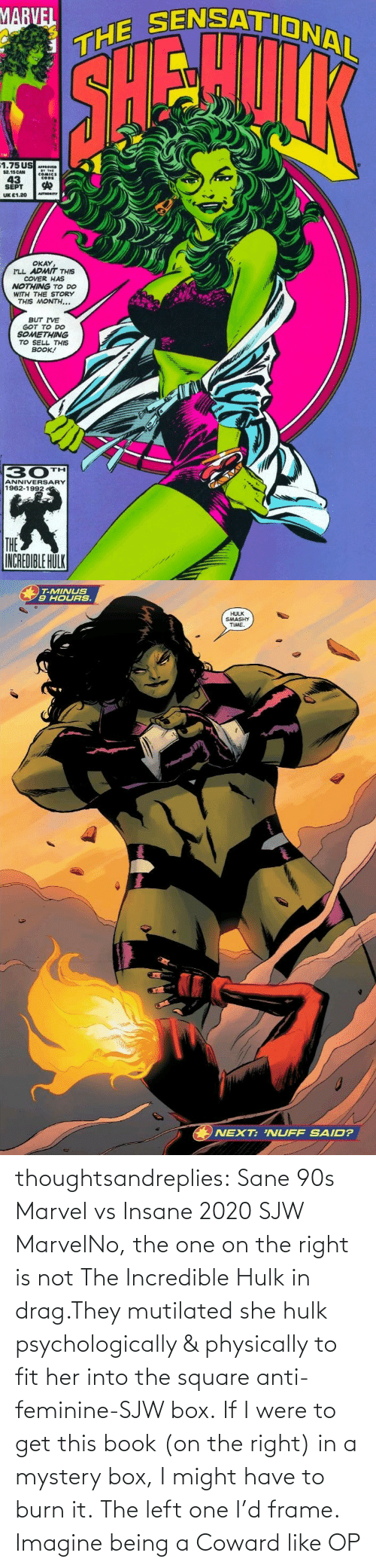 incredible: thoughtsandreplies:  Sane 90s Marvel vs Insane 2020 SJW MarvelNo, the one on the right is not The Incredible Hulk in drag.They mutilated she hulk psychologically & physically to fit her into the square anti-feminine-SJW box. If I were to get this book (on the right) in a mystery box, I might have to burn it. The left one I'd frame.    Imagine being a Coward like OP