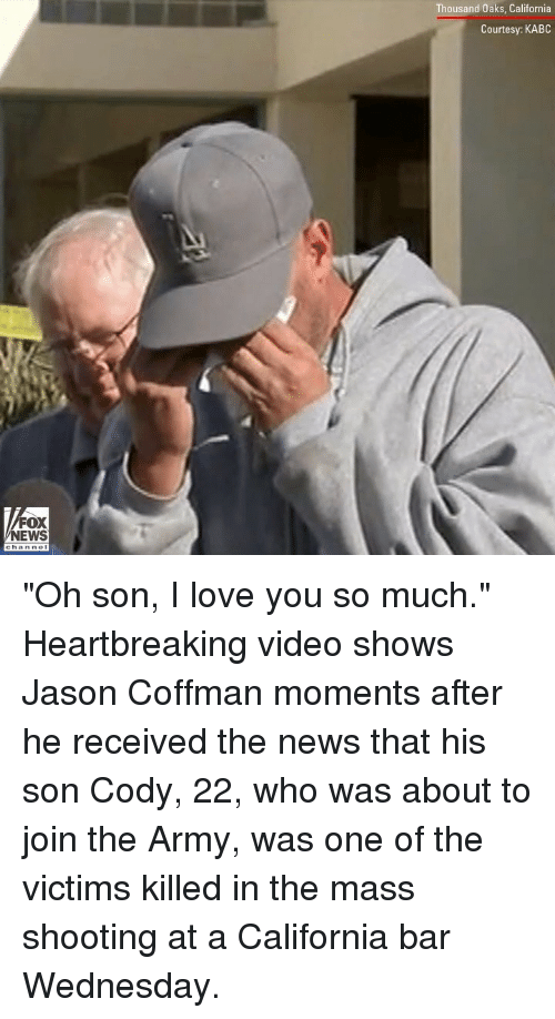 "Love, Memes, and News: Thousand Oaks, California  Courtesy: KABC  FOX  NEWS ""Oh son, I love you so much."" Heartbreaking video shows Jason Coffman moments after he received the news that his son Cody, 22, who was about to join the Army, was one of the victims killed in the mass shooting at a California bar Wednesday."