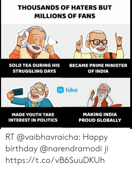 Birthday, Memes, and Politics: THOUSANDS OF HATERS BUT  MILLIONS OF FANS  SOLD TEA DURING HIS  BECAME PRIME MINISTER  STRUGGLING DAYS  OF INDIA  hi hike  MAKING INDIA  MADE YOUTΗ TAKE  INTEREST IN POLITICS  PROUD GLOBALLY RT @vaibhavraicha: Happy birthday @narendramodi ji https://t.co/vB6SuuDKUh