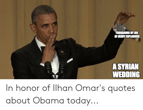 Obama, Quotes, and Today: THOUSANDS OFLBS  OF HEAVY EXPLOSIVES  ASYRIAN  WEDDING In honor of Ilhan Omar's quotes about Obama today...