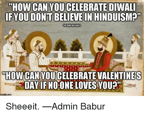"sheeeit: THOW CAN YOU CELEBRATE DIWALI  FYOUDONTBELIEVE IN HINDUISM  THE MADINIUGHALS  HOW CANYOUCELEBRATE VALENTINES  DAY IF NOONE LOVES YOU?"" Sheeeit.  —Admin Babur"