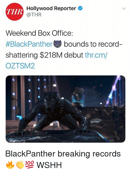 Memes, Wshh, and Box Office: THR  Hollywood Reporter  @THR  Weekend Box Office:  #BlackPanther bounds to record-  shattering $218M debut thr.cm/  OZTSM2 BlackPanther breaking records 🔥👏💯 WSHH