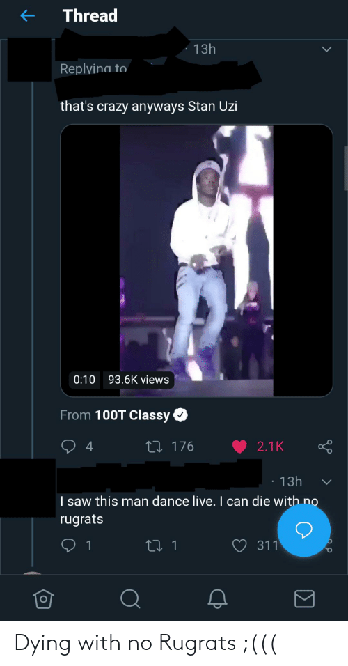 Views From: Thread  13h  Replvina to  that's crazy anyways Stan Uzi  0:10 93.6K views  From 100T Classy  27 176  2.1K  4  13h  I saw this man dance live. I can die with no  rugrats  ♡ 311  27 1 Dying with no Rugrats ;(((