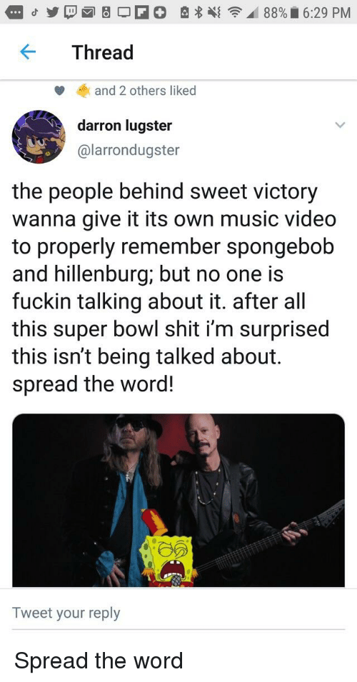 Music, Shit, and SpongeBob: Thread  and 2 others liked  darron lugster  @larrondugster  the people behind sweet victory  wanna give it its own music video  to properly remember spongebob  and hillenburg; but no one is  fuckin talking about it. after all  this super bowl shit i'm surprised  this isn't being talked about.  spread the word!  Tweet your reply