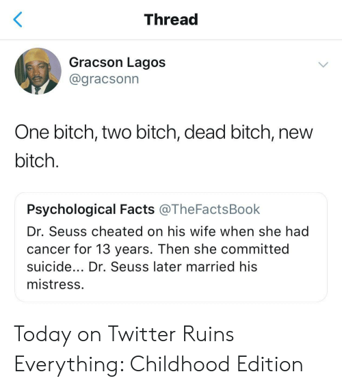 Bitch, Dr. Seuss, and Facts: Thread  Gracson Lagos  @gracsonn  One bitch, two bitch, dead bitch, new  bitch  Psychological Facts @TheFactsBook  Dr. Seuss cheated on his wife when she had  cancer for 13 years. Then she committed  suicide... Dr. Seuss later married his  mistress Today on Twitter Ruins Everything: Childhood Edition